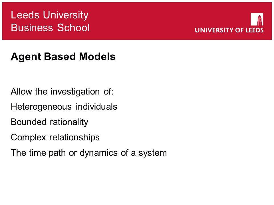 Leeds University Business School Agent Based Models Allow the investigation of: Heterogeneous individuals Bounded rationality Complex relationships The time path or dynamics of a system