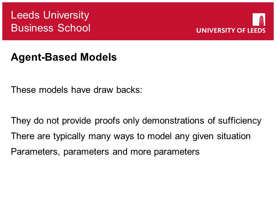 Leeds University Business School Agent-Based Models These models have draw backs: They do not provide proofs only demonstrations of sufficiency There are typically many ways to model any given situation Parameters, parameters and more parameters
