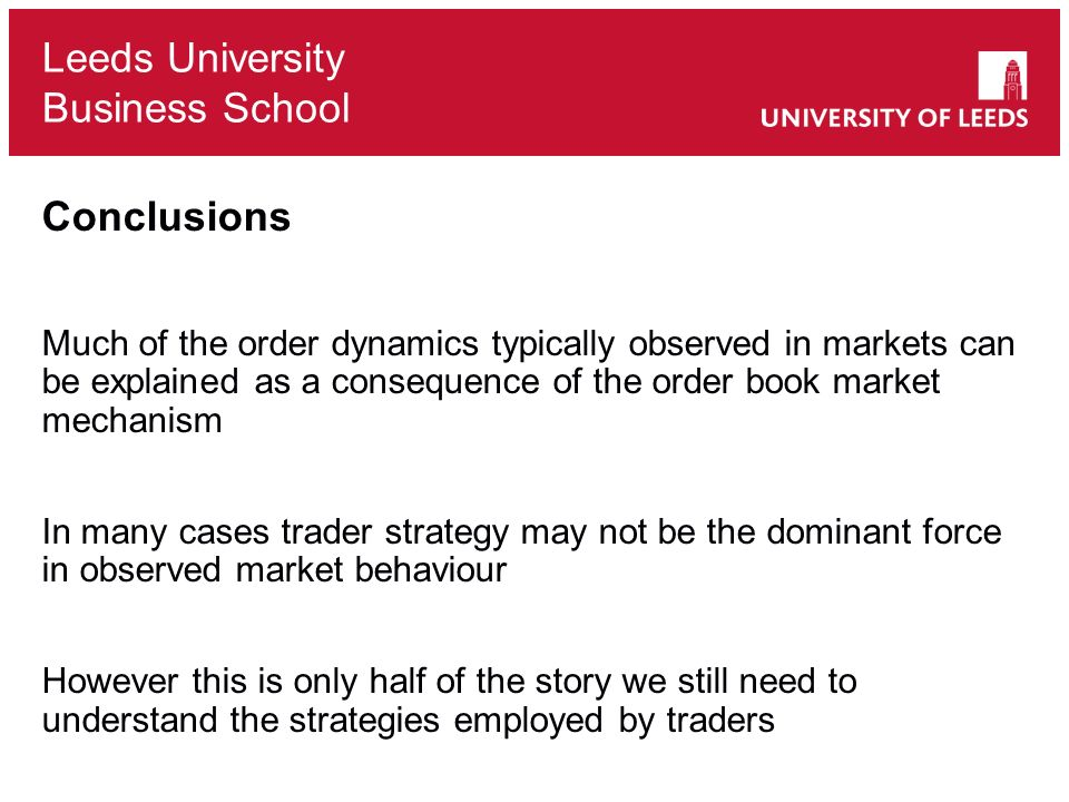 Leeds University Business School Conclusions Much of the order dynamics typically observed in markets can be explained as a consequence of the order book market mechanism In many cases trader strategy may not be the dominant force in observed market behaviour However this is only half of the story we still need to understand the strategies employed by traders