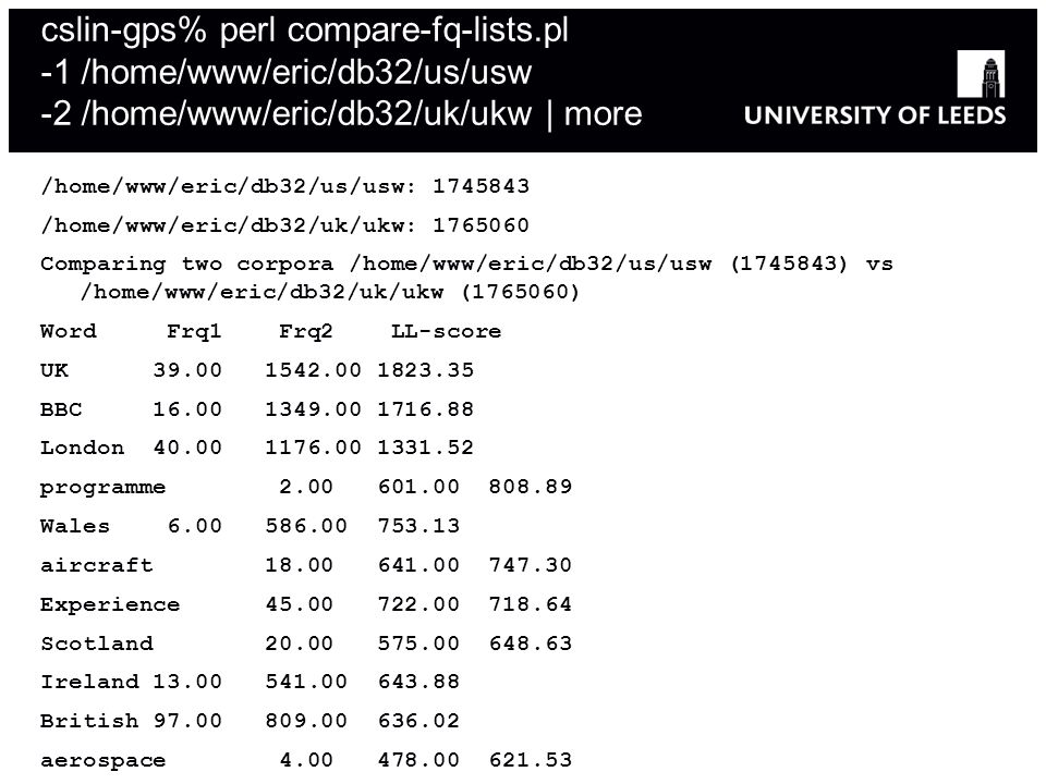 cslin-gps% perl compare-fq-lists.pl -1 /home/www/eric/db32/us/usw -2 /home/www/eric/db32/uk/ukw | more /home/www/eric/db32/us/usw: 1745843 /home/www/eric/db32/uk/ukw: 1765060 Comparing two corpora /home/www/eric/db32/us/usw (1745843) vs /home/www/eric/db32/uk/ukw (1765060) Word Frq1 Frq2 LL-score UK 39.00 1542.00 1823.35 BBC 16.00 1349.00 1716.88 London 40.00 1176.00 1331.52 programme 2.00 601.00 808.89 Wales 6.00 586.00 753.13 aircraft 18.00 641.00 747.30 Experience 45.00 722.00 718.64 Scotland 20.00 575.00 648.63 Ireland 13.00 541.00 643.88 British 97.00 809.00 636.02 aerospace 4.00 478.00 621.53