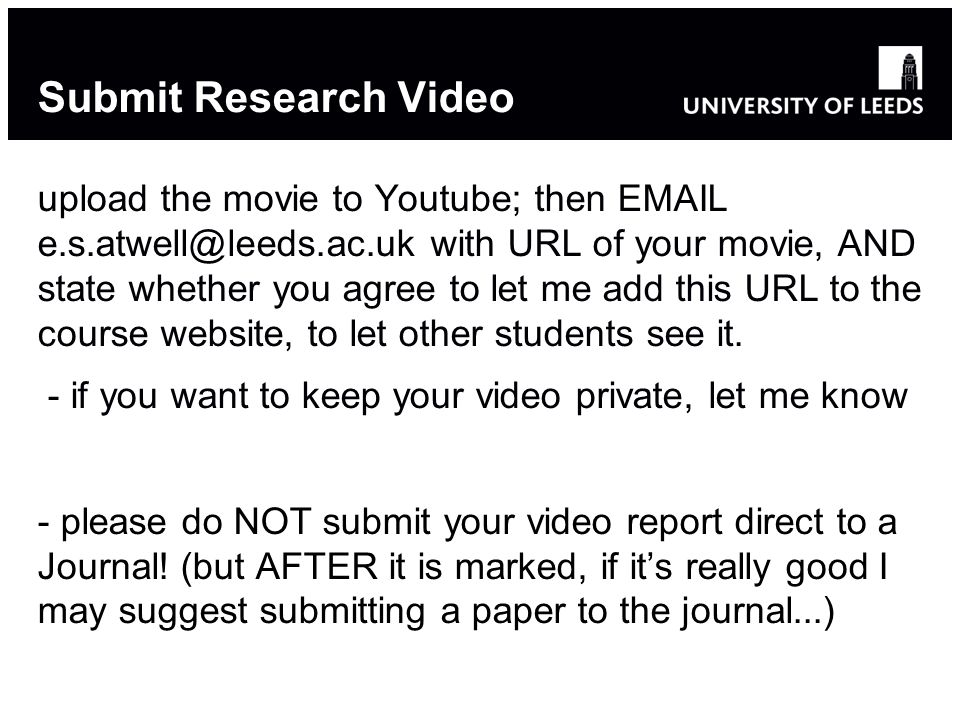Submit Research Video upload the movie to Youtube; then EMAIL e.s.atwell@leeds.ac.uk with URL of your movie, AND state whether you agree to let me add this URL to the course website, to let other students see it.