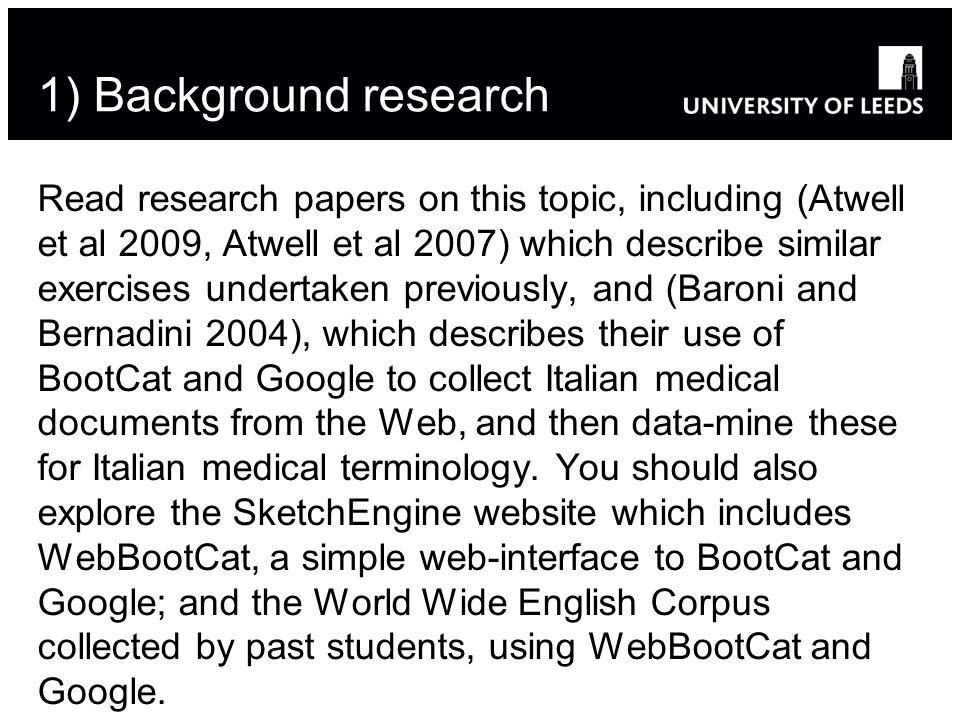 1) Background research Read research papers on this topic, including (Atwell et al 2009, Atwell et al 2007) which describe similar exercises undertaken previously, and (Baroni and Bernadini 2004), which describes their use of BootCat and Google to collect Italian medical documents from the Web, and then data-mine these for Italian medical terminology.