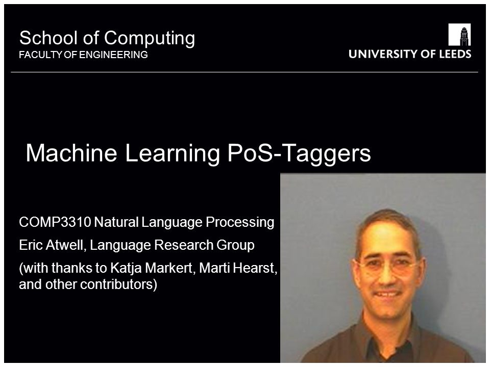 School of something FACULTY OF OTHER School of Computing FACULTY OF ENGINEERING Machine Learning PoS-Taggers COMP3310 Natural Language Processing Eric Atwell, Language Research Group (with thanks to Katja Markert, Marti Hearst, and other contributors)
