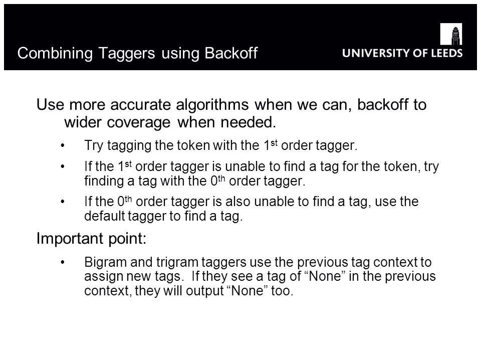 Modified from Diane Litman s version of Steve Bird s notes 17 Combining Taggers using Backoff Use more accurate algorithms when we can, backoff to wider coverage when needed.