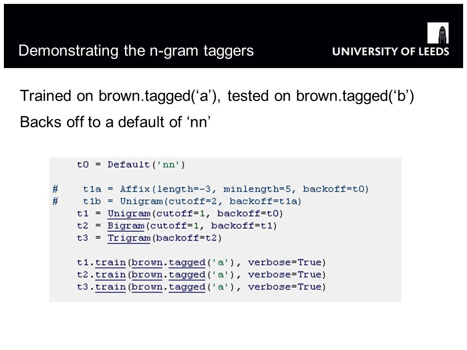 Demonstrating the n-gram taggers Trained on brown.tagged(a), tested on brown.tagged(b) Backs off to a default of nn