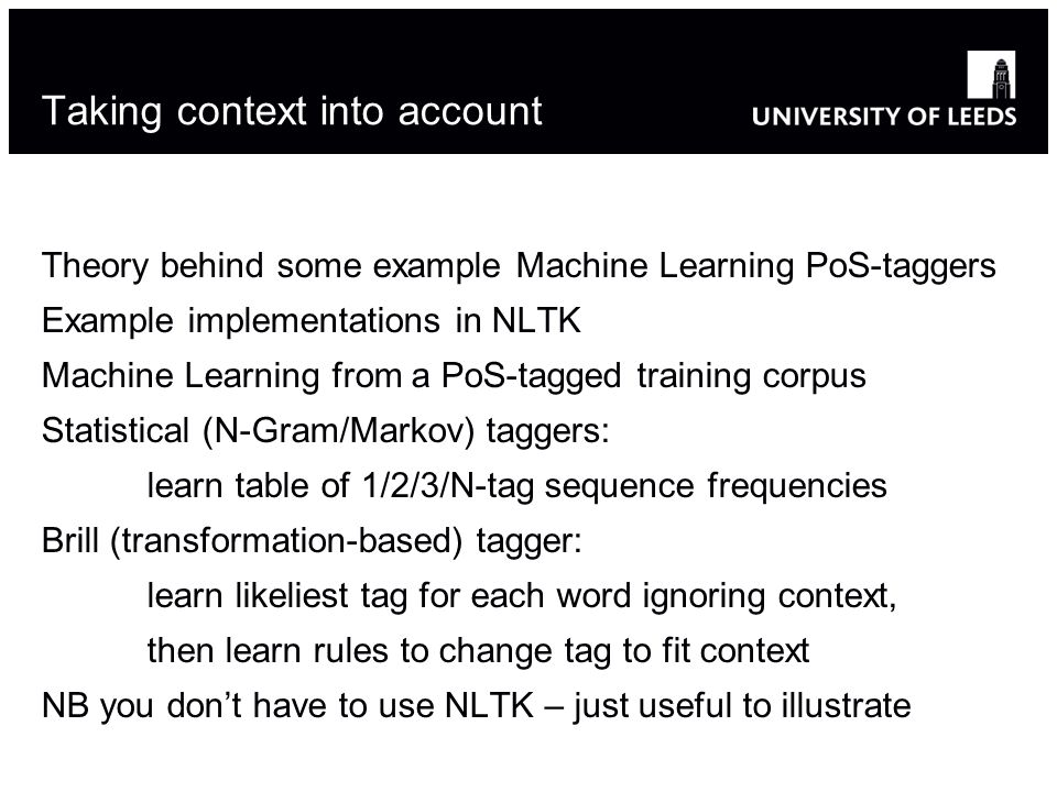 Taking context into account Theory behind some example Machine Learning PoS-taggers Example implementations in NLTK Machine Learning from a PoS-tagged training corpus Statistical (N-Gram/Markov) taggers: learn table of 1/2/3/N-tag sequence frequencies Brill (transformation-based) tagger: learn likeliest tag for each word ignoring context, then learn rules to change tag to fit context NB you dont have to use NLTK – just useful to illustrate