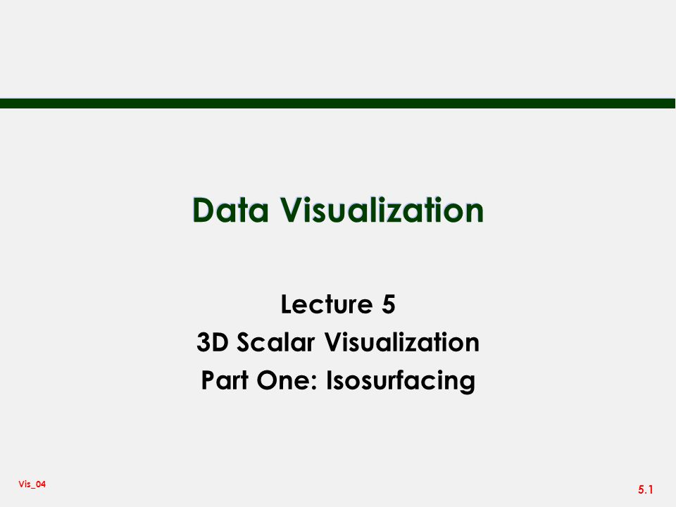 5.1 Vis_04 Data Visualization Lecture 5 3D Scalar Visualization Part One: Isosurfacing