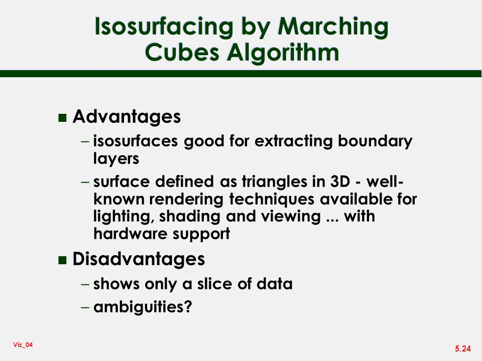 5.24 Vis_04 Isosurfacing by Marching Cubes Algorithm n Advantages – isosurfaces good for extracting boundary layers – surface defined as triangles in