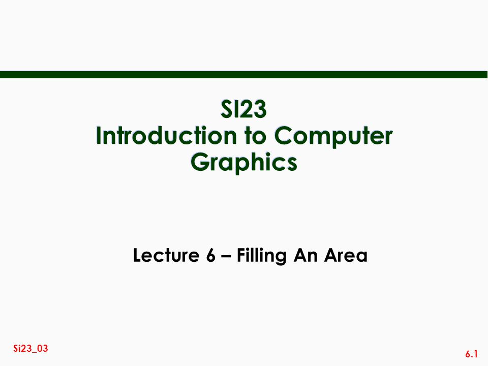 6.1 Si23_03 SI23 Introduction to Computer Graphics Lecture 6 – Filling An Area