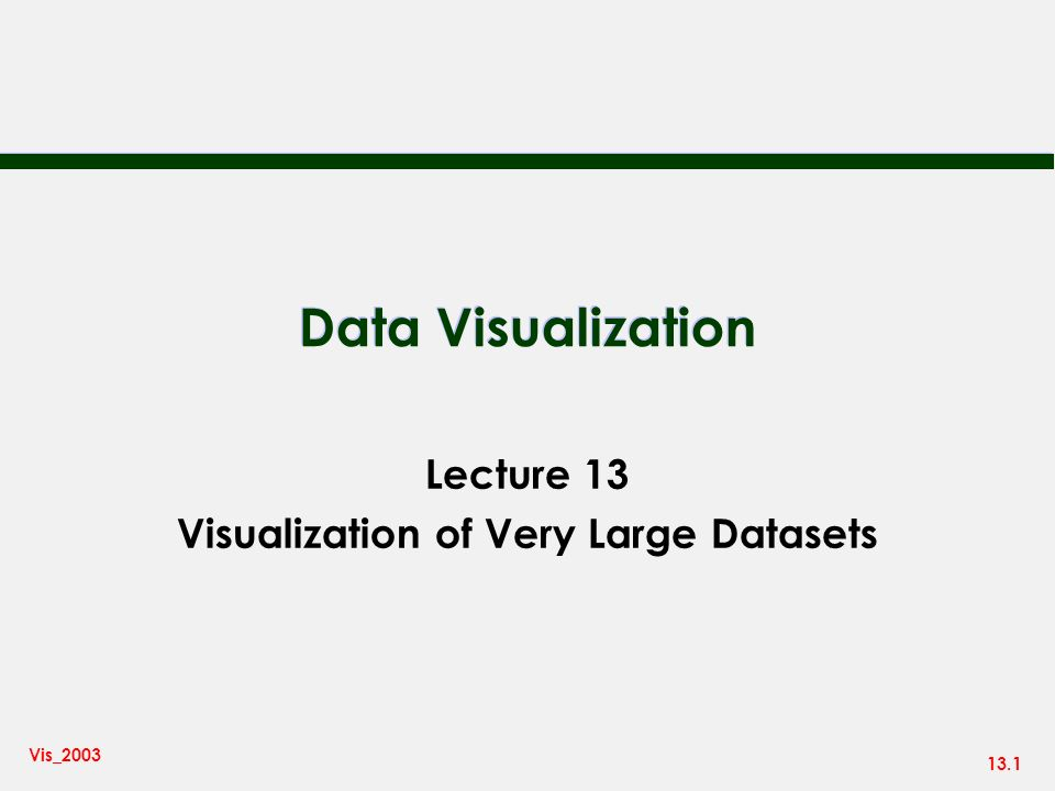 13.1 Vis_2003 Data Visualization Lecture 13 Visualization of Very Large Datasets