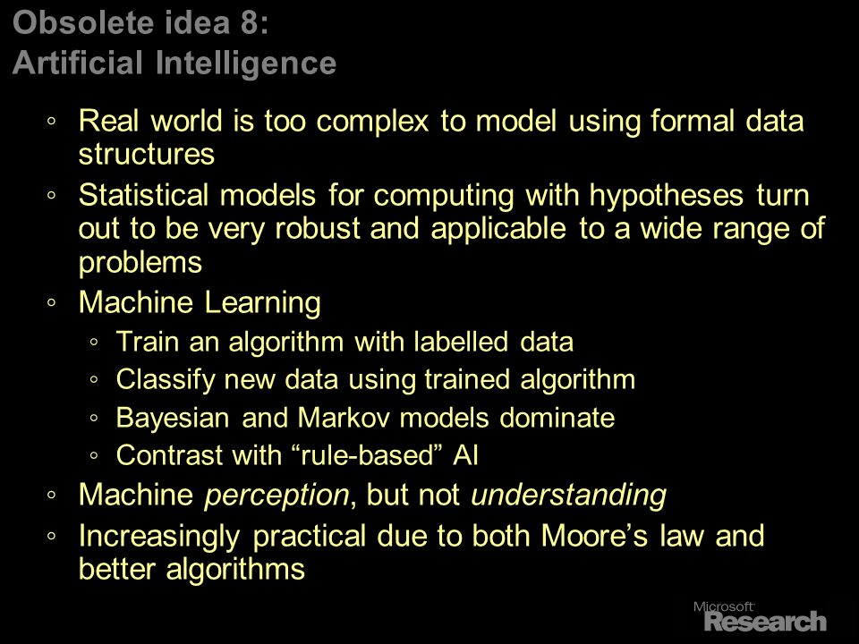 Obsolete idea 8: Artificial Intelligence Real world is too complex to model using formal data structures Statistical models for computing with hypotheses turn out to be very robust and applicable to a wide range of problems Machine Learning Train an algorithm with labelled data Classify new data using trained algorithm Bayesian and Markov models dominate Contrast with rule-based AI Machine perception, but not understanding Increasingly practical due to both Moores law and better algorithms