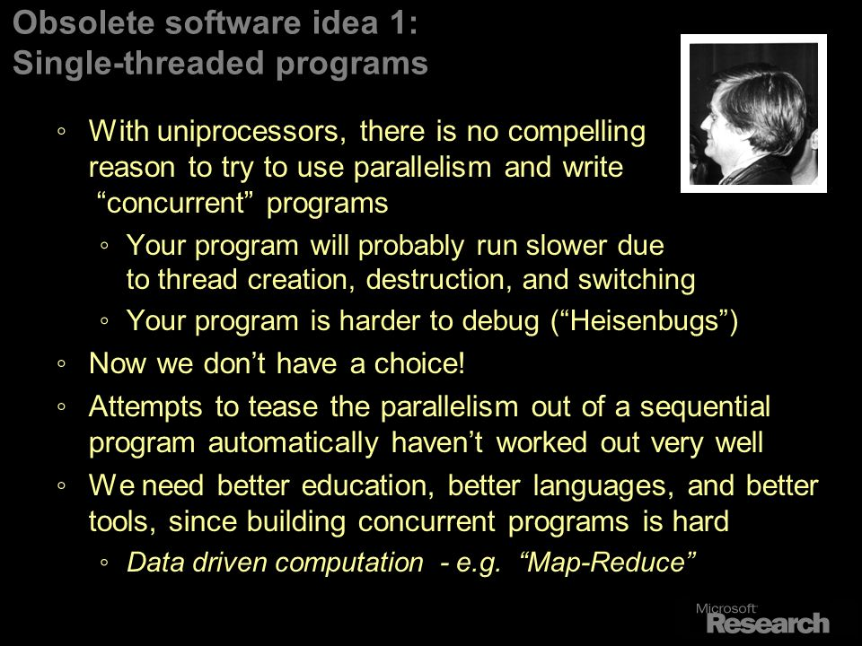 Obsolete software idea 1: Single-threaded programs With uniprocessors, there is no compelling reason to try to use parallelism and write concurrent programs Your program will probably run slower due to thread creation, destruction, and switching Your program is harder to debug (Heisenbugs) Now we dont have a choice.