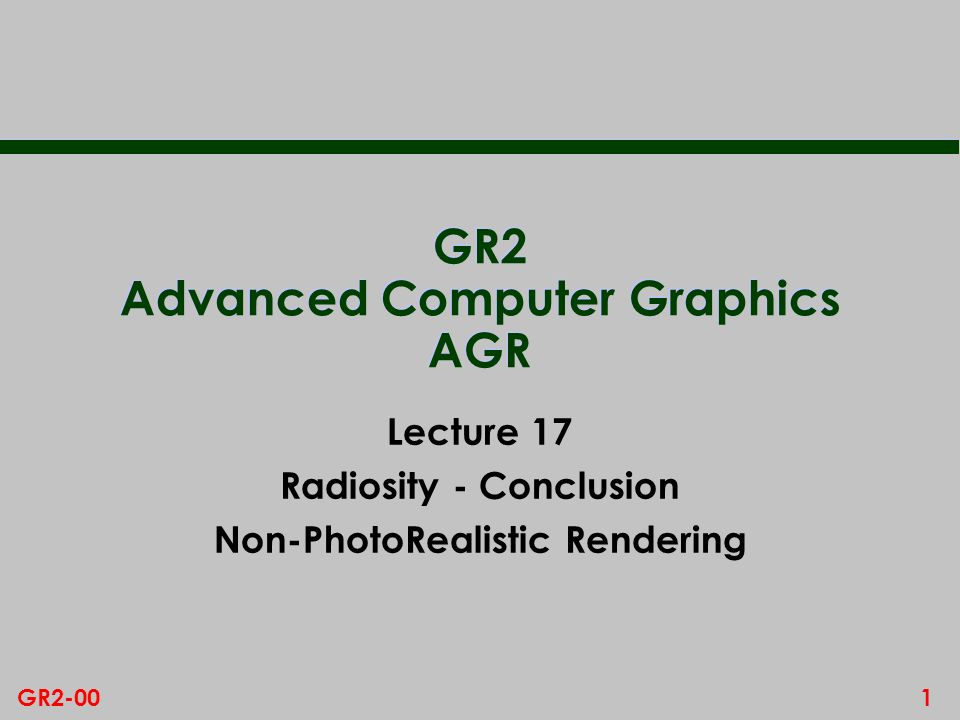 1GR2-00 GR2 Advanced Computer Graphics AGR Lecture 17 Radiosity - Conclusion Non-PhotoRealistic Rendering