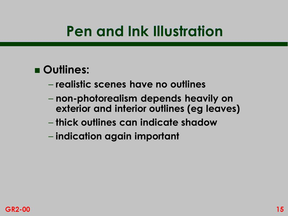 15GR2-00 Pen and Ink Illustration n Outlines: – realistic scenes have no outlines – non-photorealism depends heavily on exterior and interior outlines (eg leaves) – thick outlines can indicate shadow – indication again important