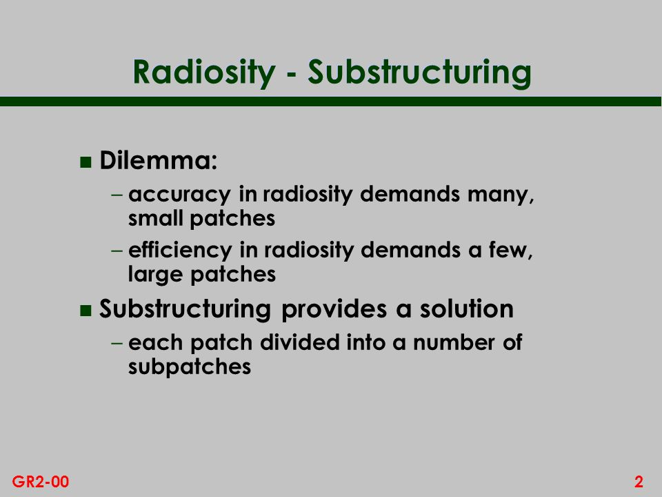 2GR2-00 Radiosity - Substructuring n Dilemma: – accuracy in radiosity demands many, small patches – efficiency in radiosity demands a few, large patches n Substructuring provides a solution – each patch divided into a number of subpatches