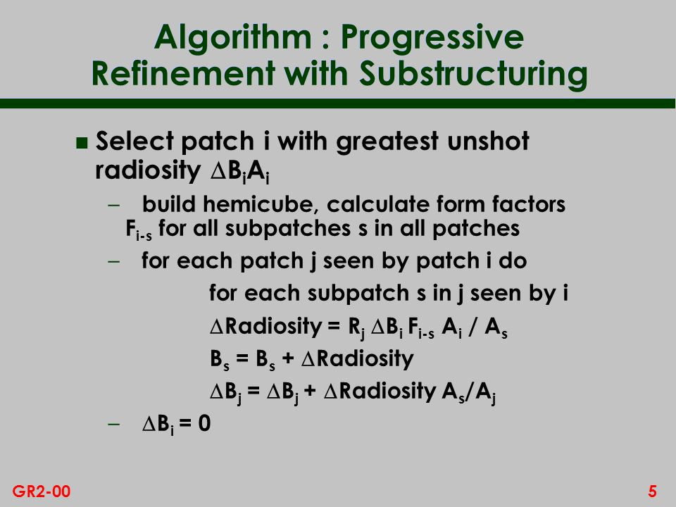 5GR2-00 Algorithm : Progressive Refinement with Substructuring Select patch i with greatest unshot radiosity B i A i – build hemicube, calculate form factors F i-s for all subpatches s in all patches – for each patch j seen by patch i do for each subpatch s in j seen by i Radiosity = R j B i F i-s A i / A s B s = B s + Radiosity B j = B j + Radiosity A s /A j – B i = 0