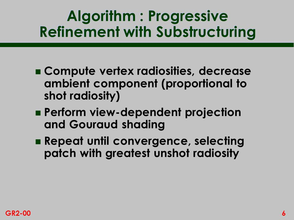 6GR2-00 Algorithm : Progressive Refinement with Substructuring n Compute vertex radiosities, decrease ambient component (proportional to shot radiosity) n Perform view-dependent projection and Gouraud shading n Repeat until convergence, selecting patch with greatest unshot radiosity