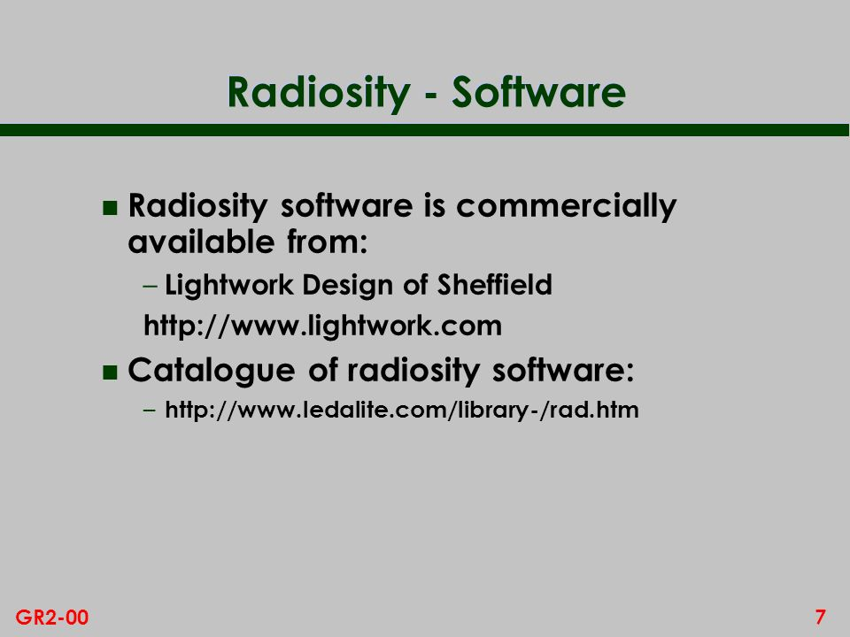 7GR2-00 Radiosity - Software n Radiosity software is commercially available from: – Lightwork Design of Sheffield http://www.lightwork.com n Catalogue of radiosity software: – http://www.ledalite.com/library-/rad.htm