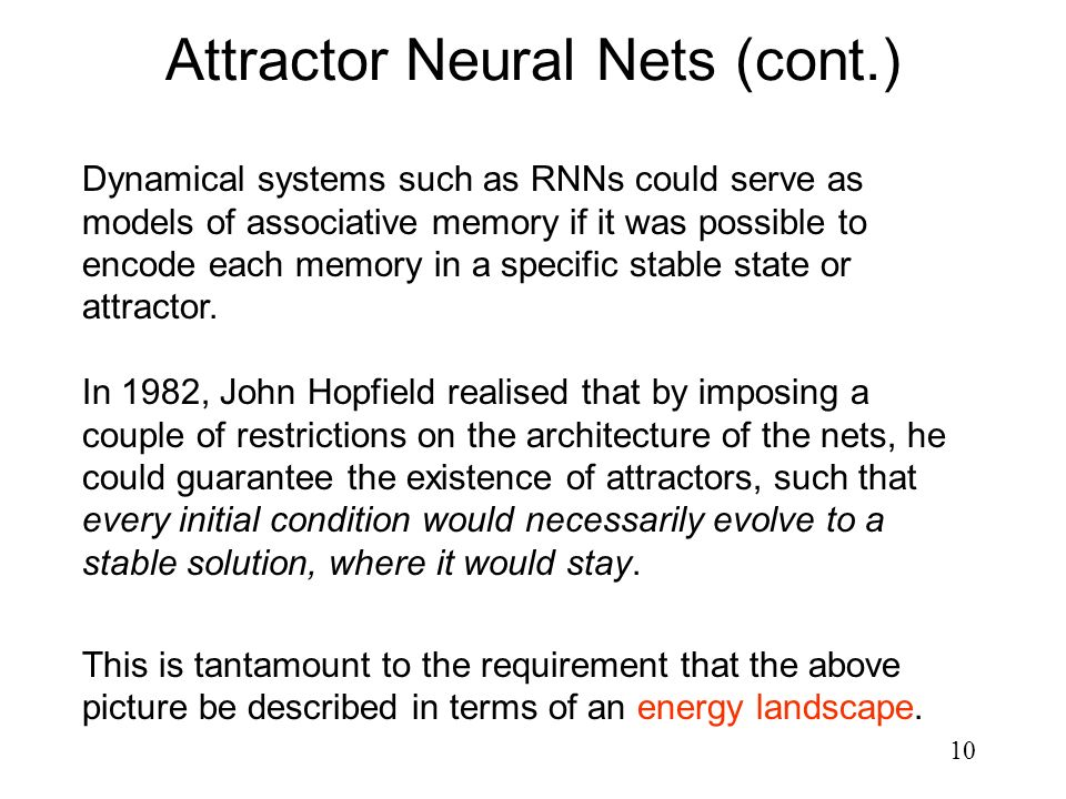 10 Attractor Neural Nets (cont.) Dynamical systems such as RNNs could serve as models of associative memory if it was possible to encode each memory i
