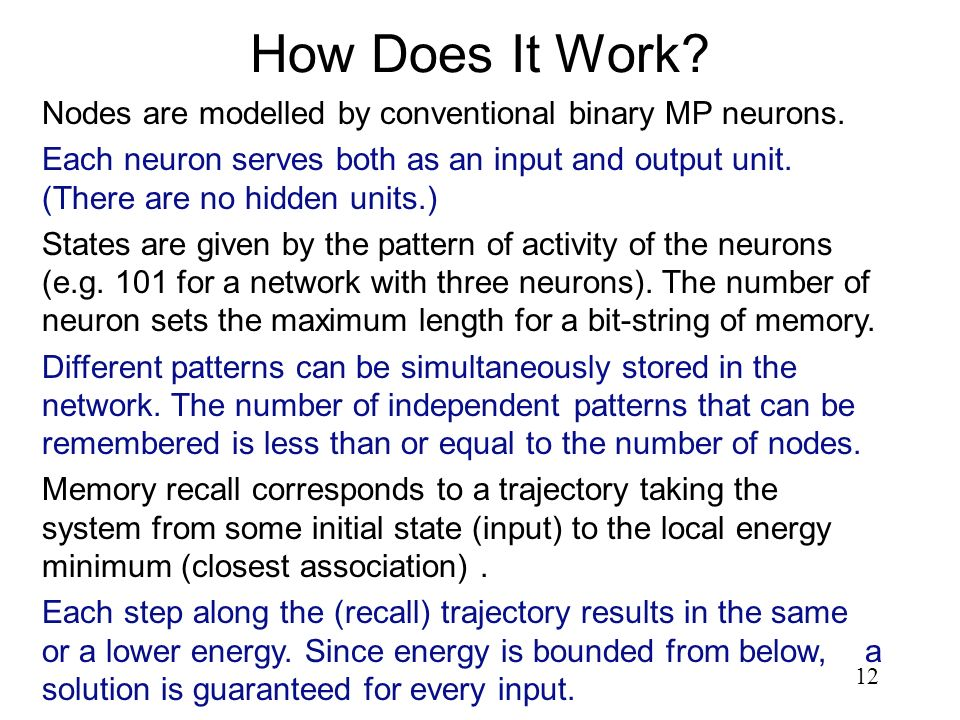 12 How Does It Work? Nodes are modelled by conventional binary MP neurons. Each neuron serves both as an input and output unit. (There are no hidden u