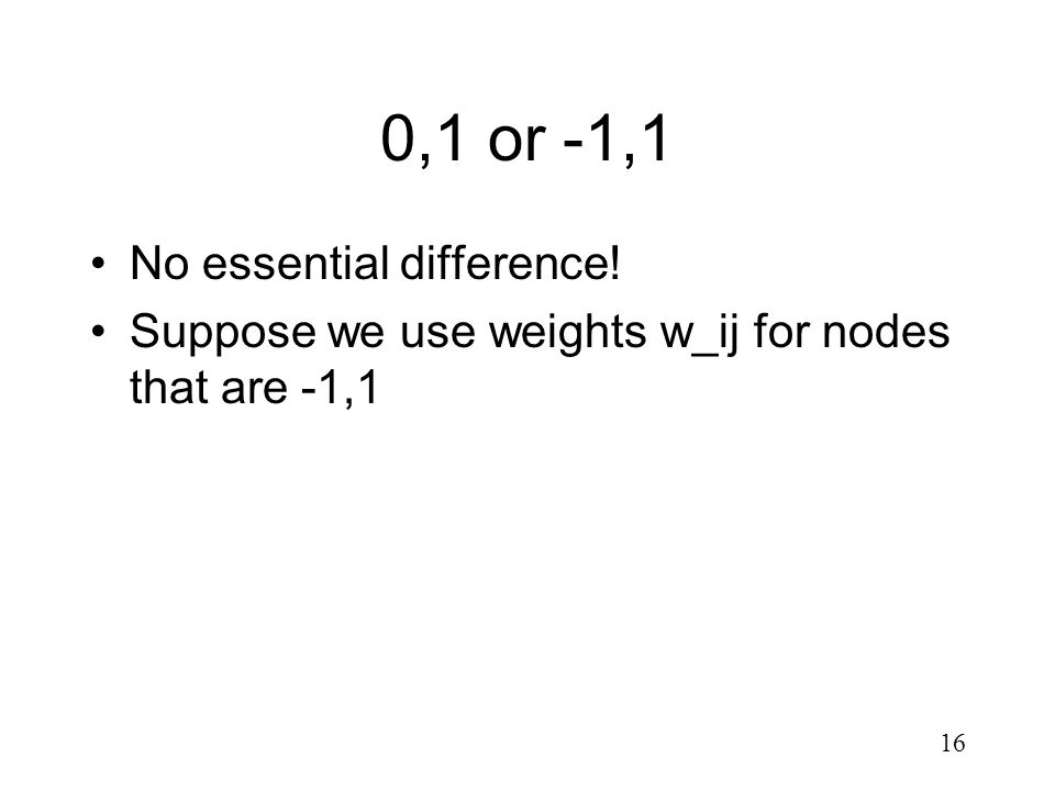 16 0,1 or -1,1 No essential difference! Suppose we use weights w_ij for nodes that are -1,1