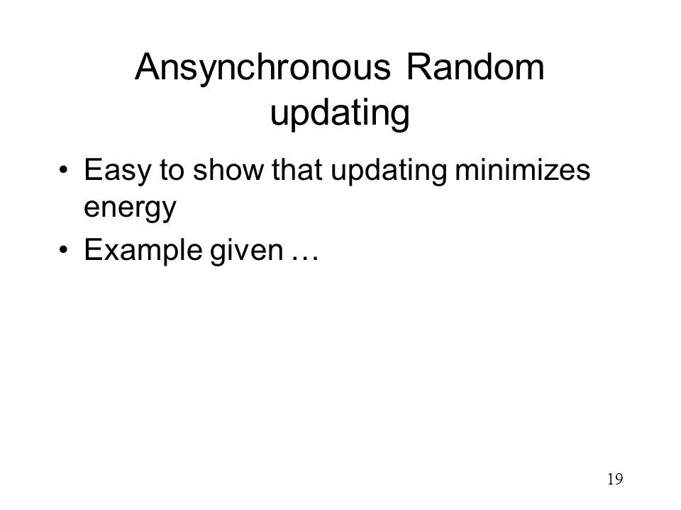 19 Ansynchronous Random updating Easy to show that updating minimizes energy Example given …