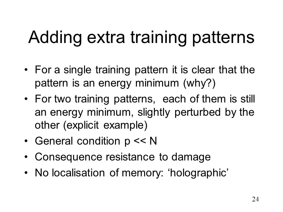 24 Adding extra training patterns For a single training pattern it is clear that the pattern is an energy minimum (why?) For two training patterns, ea