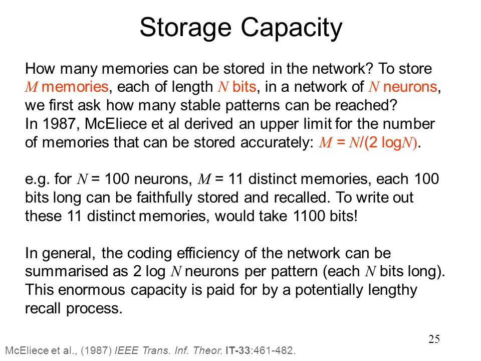 25 Storage Capacity How many memories can be stored in the network? To store M memories, each of length N bits, in a network of N neurons, we first as