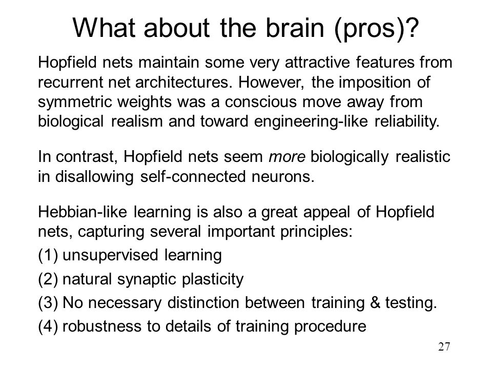 27 What about the brain (pros)? Hopfield nets maintain some very attractive features from recurrent net architectures. However, the imposition of symm