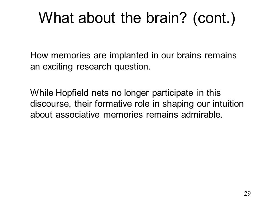 29 How memories are implanted in our brains remains an exciting research question. While Hopfield nets no longer participate in this discourse, their