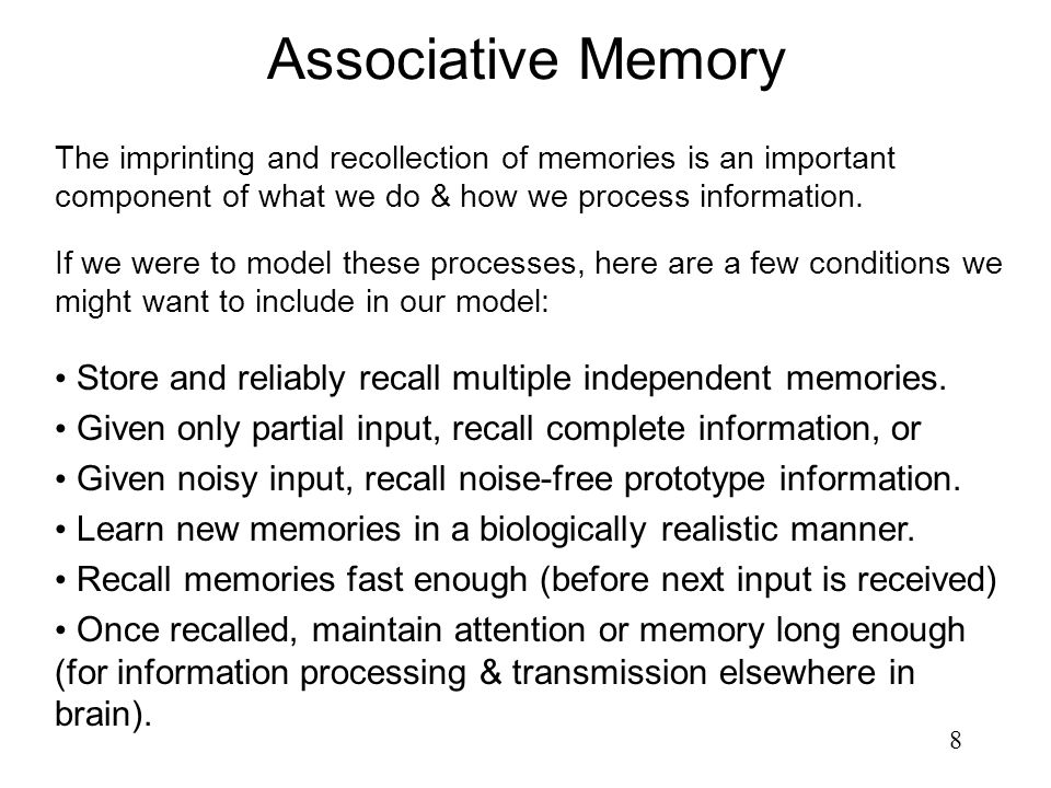 8 Associative Memory The imprinting and recollection of memories is an important component of what we do & how we process information. If we were to m