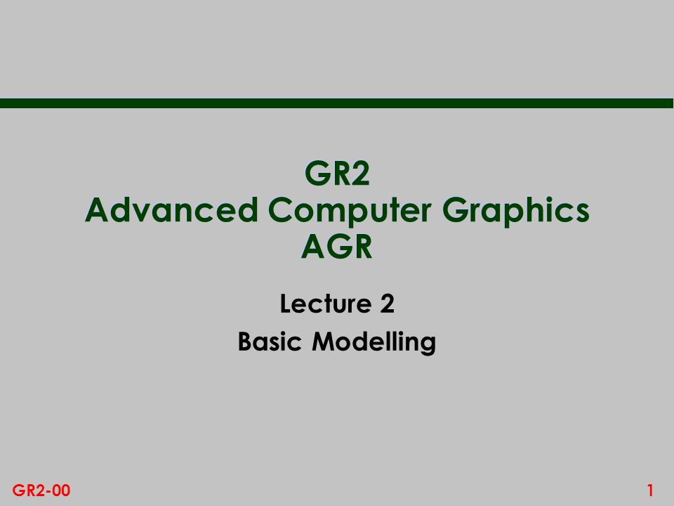 1GR2-00 GR2 Advanced Computer Graphics AGR Lecture 2 Basic Modelling