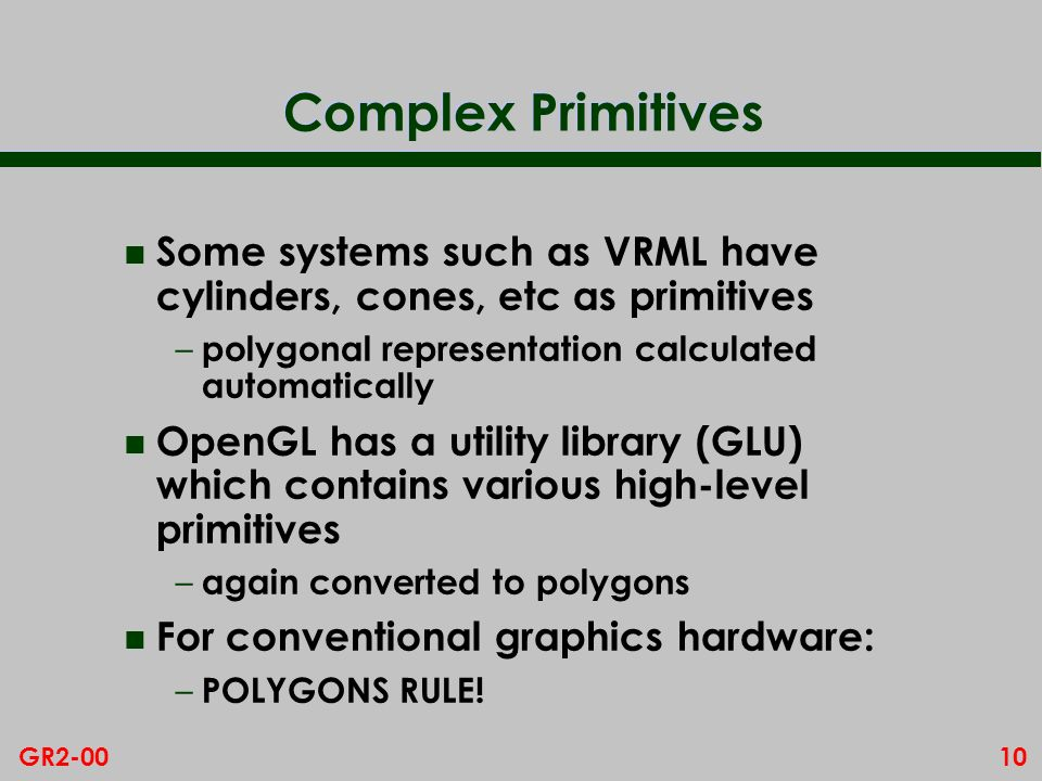 10GR2-00 Complex Primitives n Some systems such as VRML have cylinders, cones, etc as primitives – polygonal representation calculated automatically n OpenGL has a utility library (GLU) which contains various high-level primitives – again converted to polygons n For conventional graphics hardware: – POLYGONS RULE!