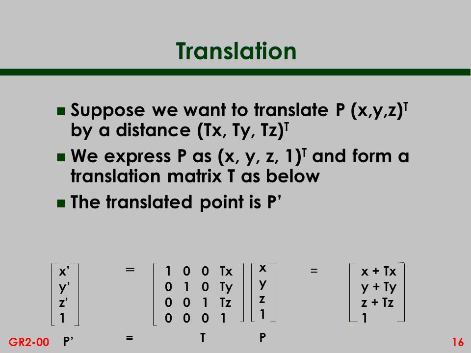 16GR2-00 Translation n Suppose we want to translate P (x,y,z) T by a distance (Tx, Ty, Tz) T n We express P as (x, y, z, 1) T and form a translation matrix T as below n The translated point is P TP xyz1xyz1 P = 1 0 0 Tx 0 1 0 Ty 0 0 1 Tz 0 0 0 1 xyz1xyz1 = x + Tx y + Ty z + Tz 1 =