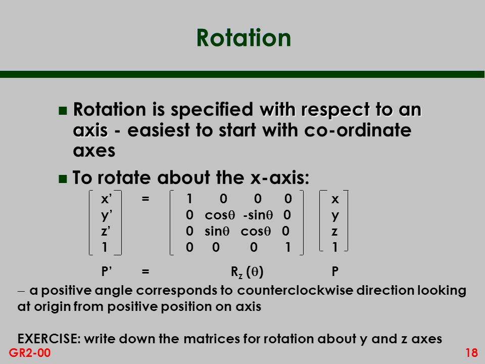 18GR2-00 Rotation with respect to an axis n Rotation is specified with respect to an axis - easiest to start with co-ordinate axes n To rotate about the x-axis: a positive angle corresponds to counterclockwise direction looking at origin from positive position on axis EXERCISE: write down the matrices for rotation about y and z axes xyz1xyz1 =1 0 0 0 0 cos -sin 0 0 sin cos 0 0 0 0 1 xyz1xyz1 P= R z ( ) P