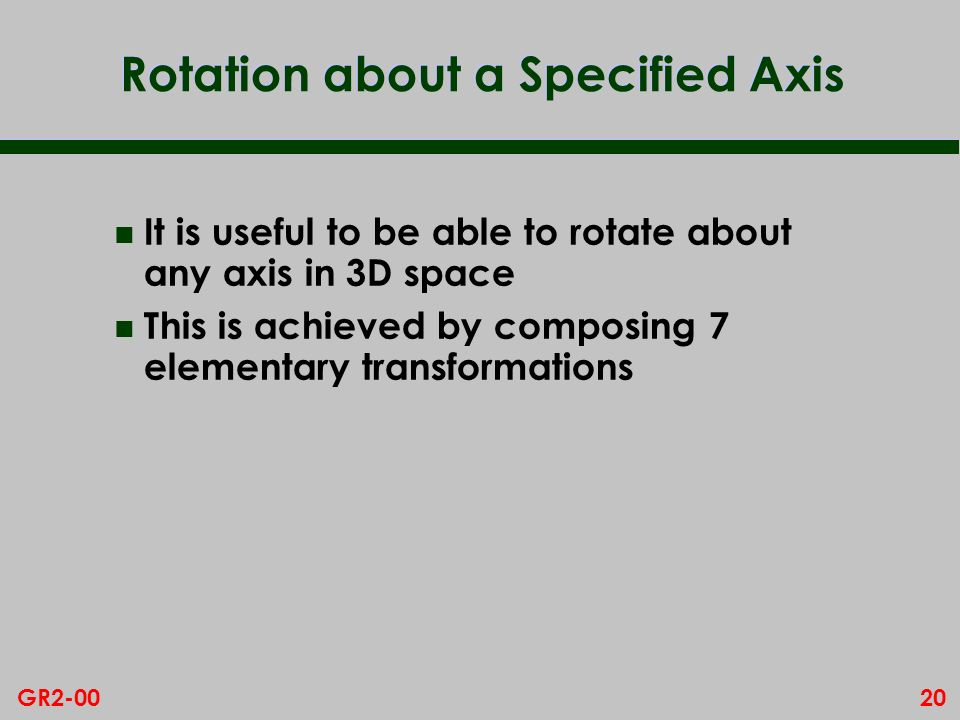 20GR2-00 Rotation about a Specified Axis n It is useful to be able to rotate about any axis in 3D space n This is achieved by composing 7 elementary transformations