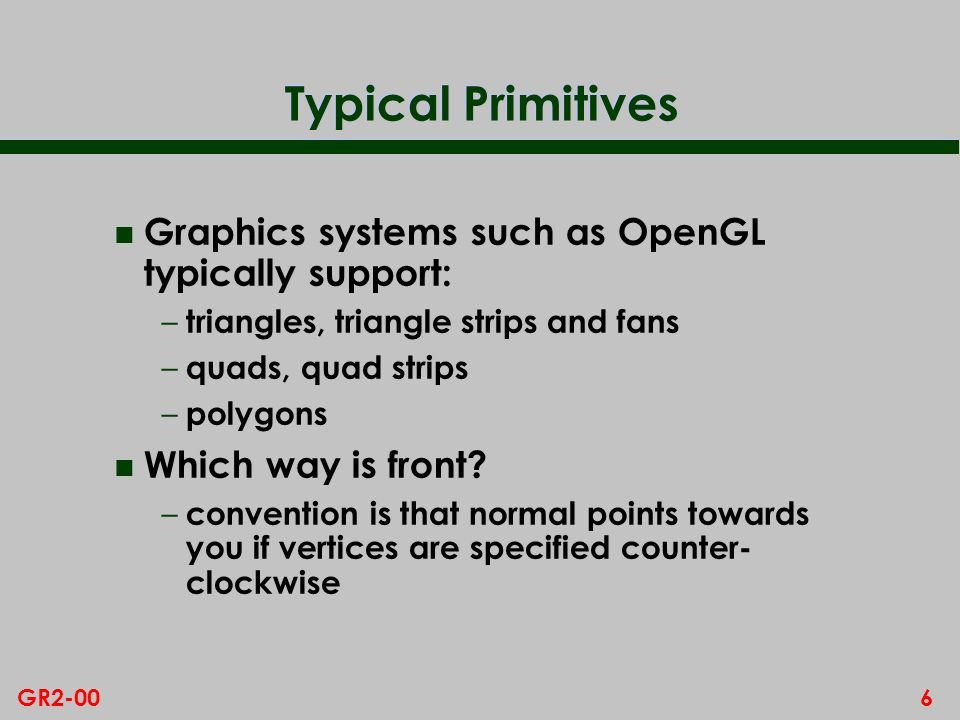 6GR2-00 Typical Primitives n Graphics systems such as OpenGL typically support: – triangles, triangle strips and fans – quads, quad strips – polygons n Which way is front.