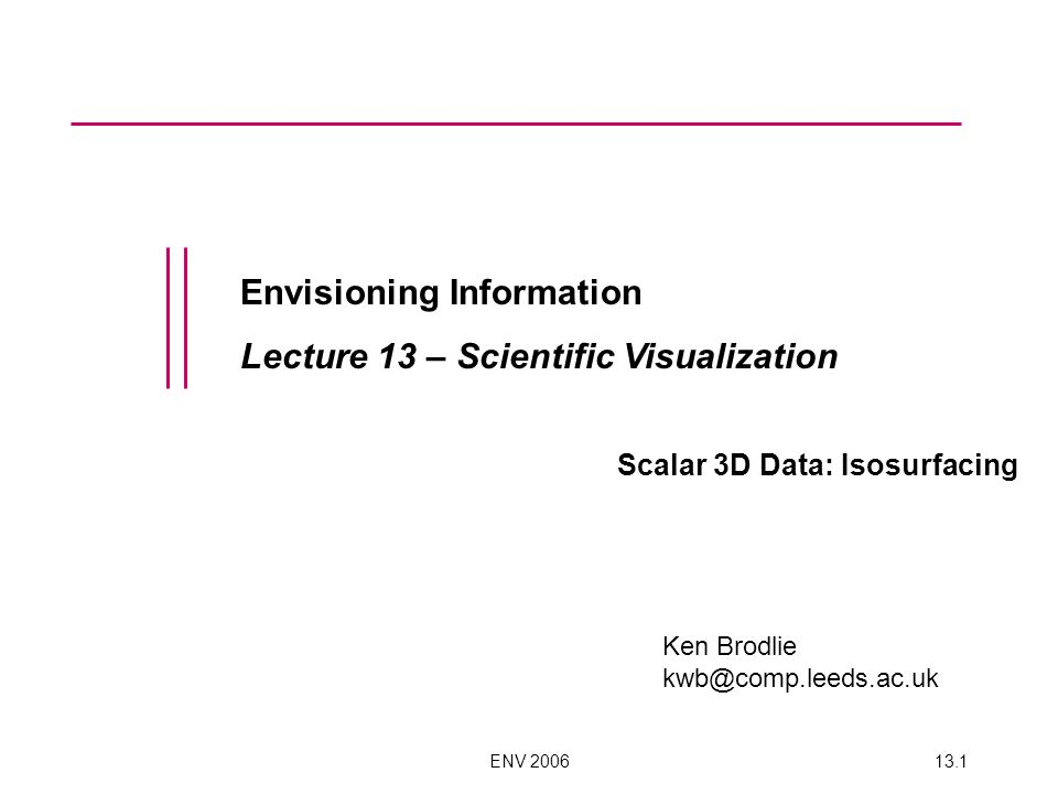 ENV 200613.1 Envisioning Information Lecture 13 – Scientific Visualization Scalar 3D Data: Isosurfacing Ken Brodlie kwb@comp.leeds.ac.uk