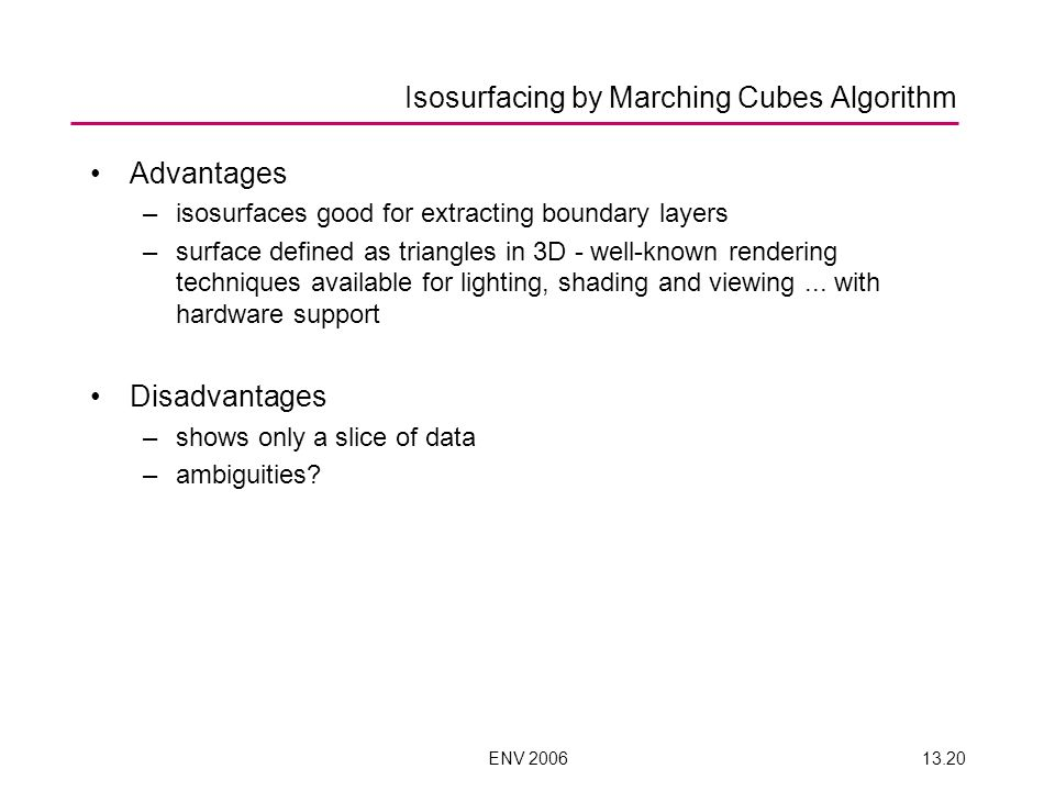 ENV 200613.20 Advantages –isosurfaces good for extracting boundary layers –surface defined as triangles in 3D - well-known rendering techniques available for lighting, shading and viewing...