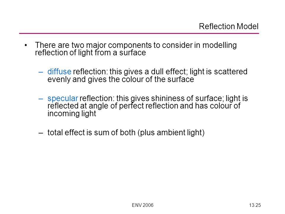ENV 200613.25 Reflection Model There are two major components to consider in modelling reflection of light from a surface –diffuse reflection: this gives a dull effect; light is scattered evenly and gives the colour of the surface –specular reflection: this gives shininess of surface; light is reflected at angle of perfect reflection and has colour of incoming light –total effect is sum of both (plus ambient light)