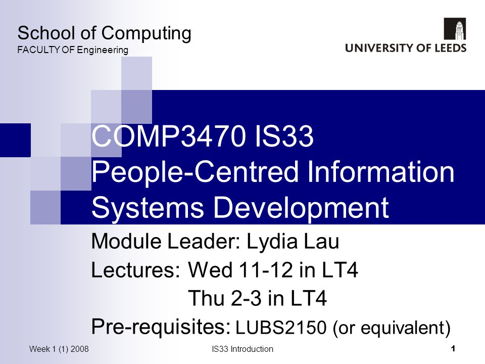 Week 1 (1) 2008IS33 Introduction 1 COMP3470 IS33 People-Centred Information Systems Development Module Leader: Lydia Lau Lectures: Wed 11-12 in LT4 Thu 2-3 in LT4 Pre-requisites: LUBS2150 (or equivalent) School of Computing FACULTY OF Engineering