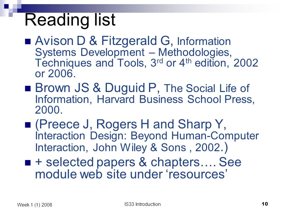 IS33 Introduction10 Week 1 (1) 2008 Reading list Avison D & Fitzgerald G, Information Systems Development – Methodologies, Techniques and Tools, 3 rd or 4 th edition, 2002 or 2006.