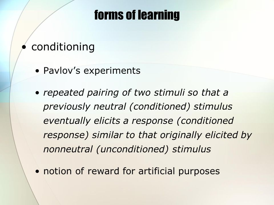 forms of learning conditioning Pavlovs experiments repeated pairing of two stimuli so that a previously neutral (conditioned) stimulus eventually elicits a response (conditioned response) similar to that originally elicited by nonneutral (unconditioned) stimulus notion of reward for artificial purposes