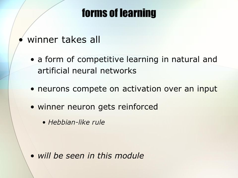 forms of learning winner takes all a form of competitive learning in natural and artificial neural networks neurons compete on activation over an input winner neuron gets reinforced Hebbian-like rule will be seen in this module