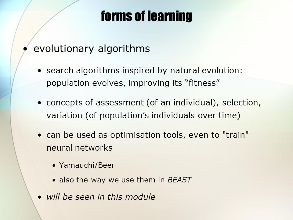 forms of learning evolutionary algorithms search algorithms inspired by natural evolution: population evolves, improving its fitness concepts of assessment (of an individual), selection, variation (of populations individuals over time) can be used as optimisation tools, even to train neural networks Yamauchi/Beer also the way we use them in BEAST will be seen in this module