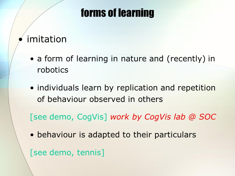 forms of learning imitation a form of learning in nature and (recently) in robotics individuals learn by replication and repetition of behaviour observed in others [see demo, CogVis] work by CogVis lab @ SOC behaviour is adapted to their particulars [see demo, tennis]