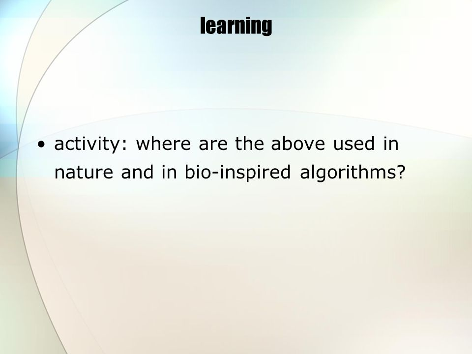 learning activity: where are the above used in nature and in bio-inspired algorithms