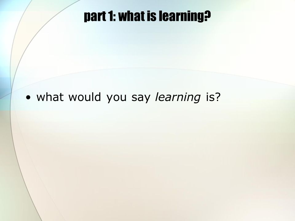 part 1: what is learning what would you say learning is
