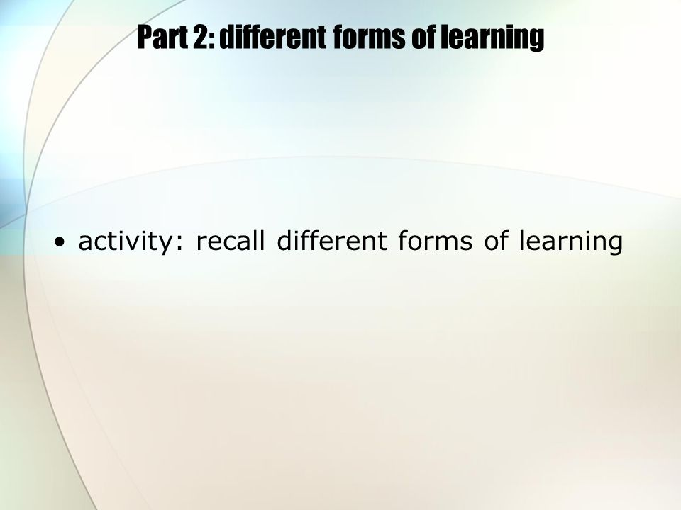 Part 2: different forms of learning activity: recall different forms of learning