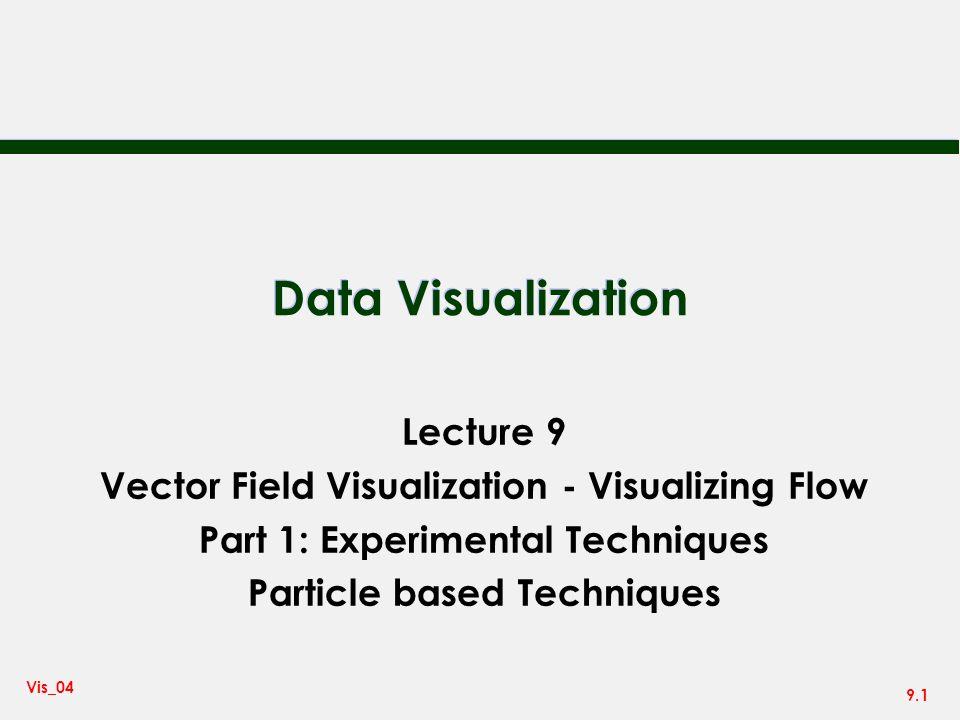 9.1 Vis_04 Data Visualization Lecture 9 Vector Field Visualization - Visualizing Flow Part 1: Experimental Techniques Particle based Techniques